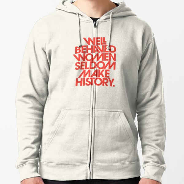 Recent Well Behaved Women Seldom Make History Zipped Hoodie