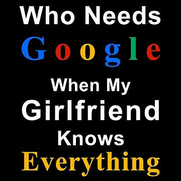Who needs google when my girlfriend knows everything by bennetthuskers
