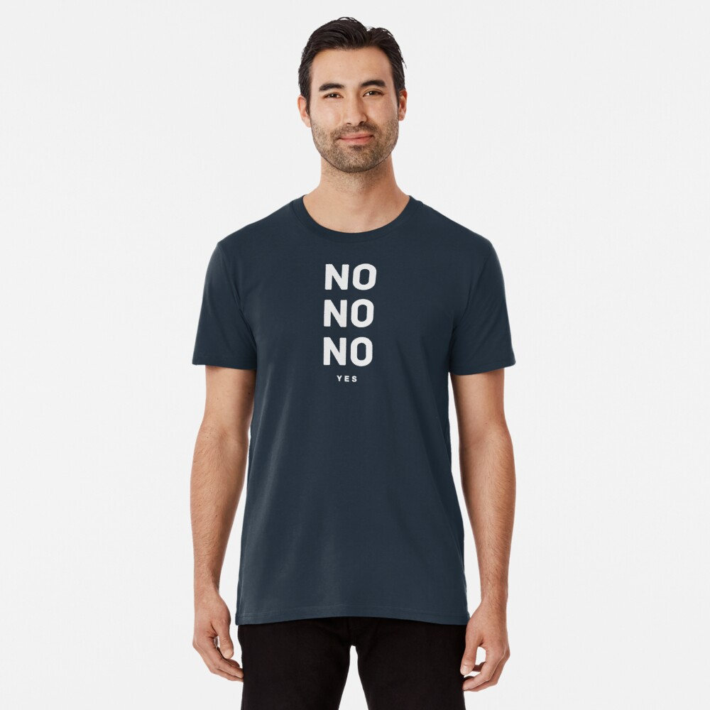NO NO NO yes.  Premium T-Shirt