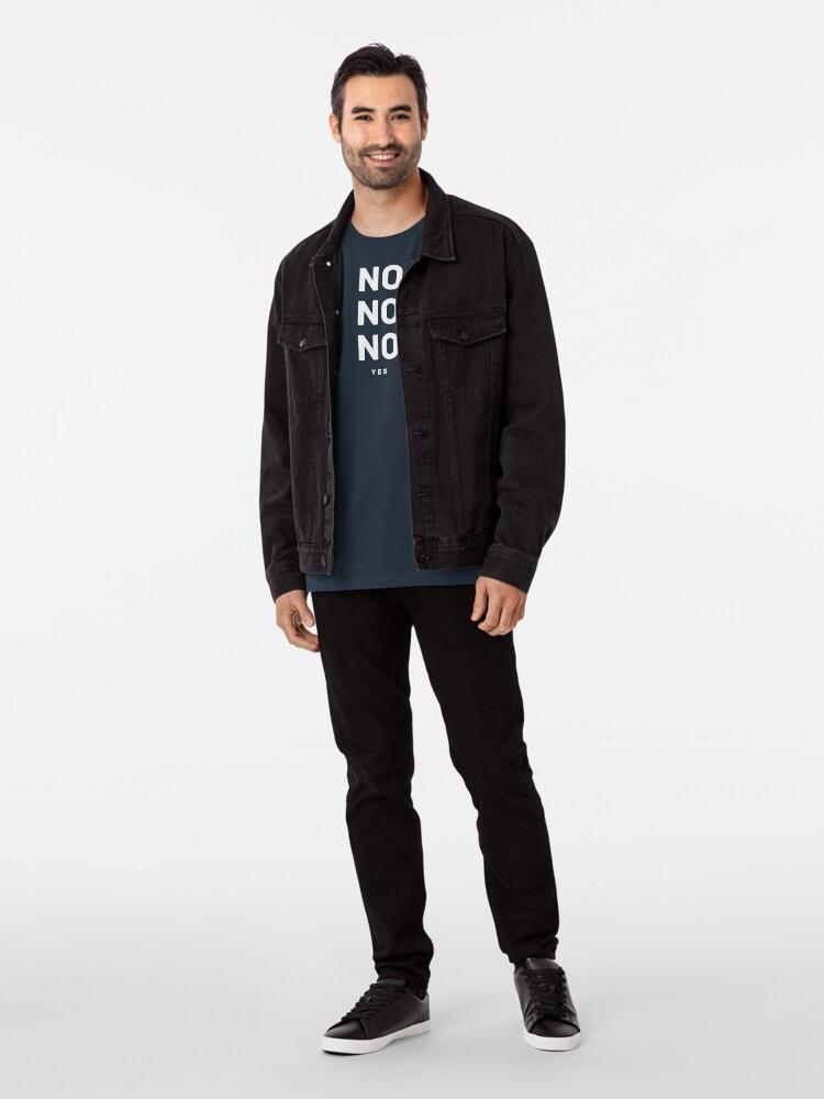 Alternate view of NO NO NO yes.  Premium T-Shirt