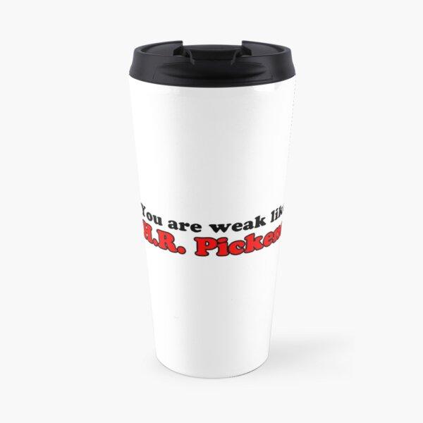 You are weak like H.R. Pickens Travel Mug