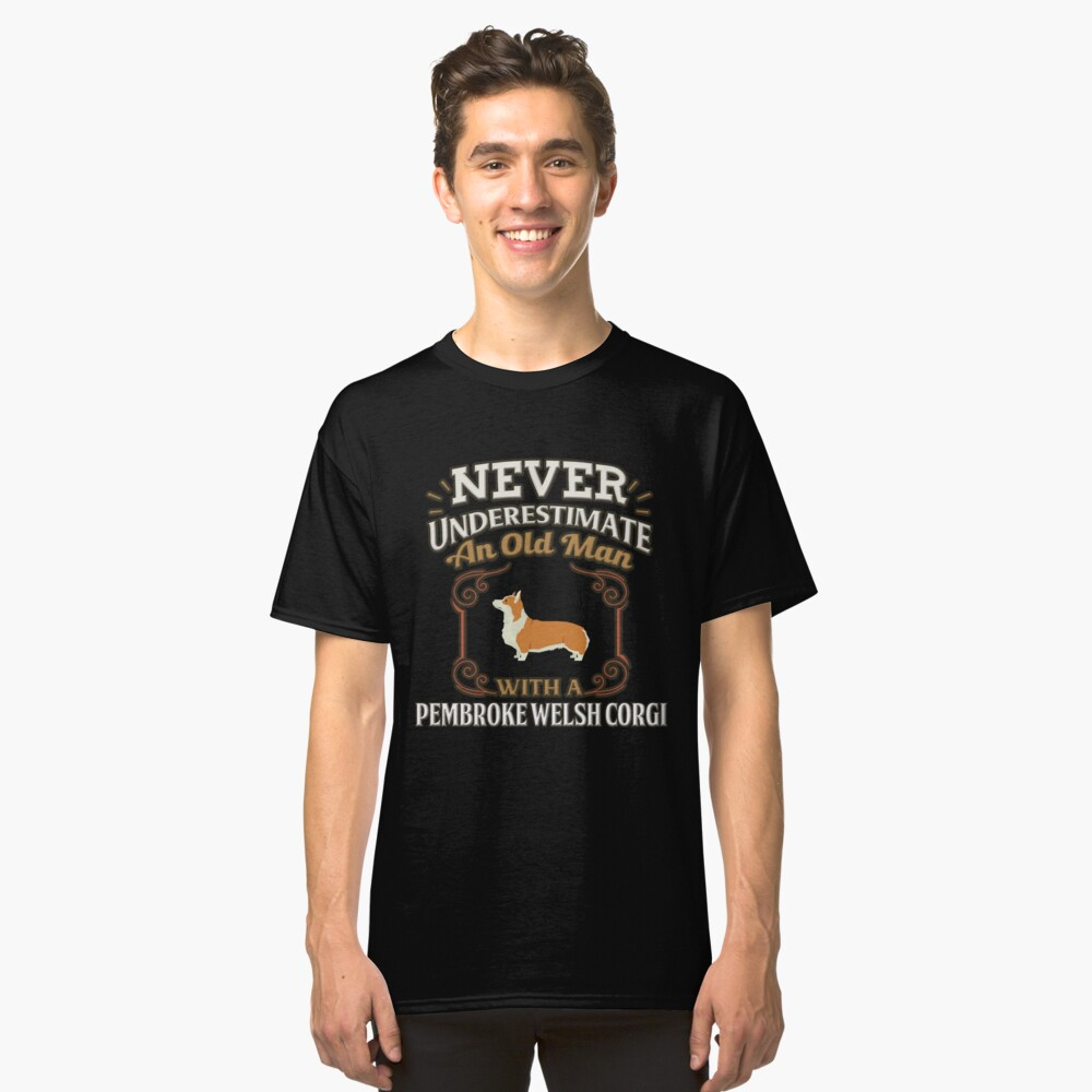 Pembroke Welsh Corgi Owner -  Never Under Estimate An Old Man With A Pembroke Welsh Corgi Classic T-Shirt