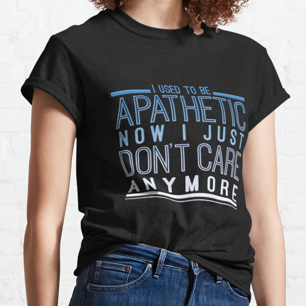 I used to be Apathetic now I just don't care anymore Classic T-Shirt