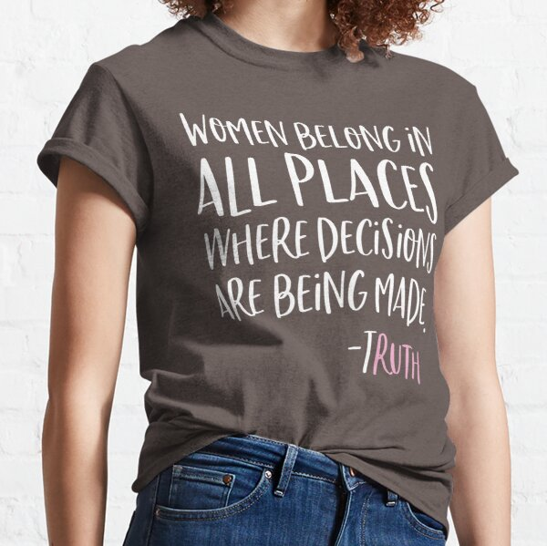 Women Belong In All Places Where Decisions Are Being Made Classic T-Shirt