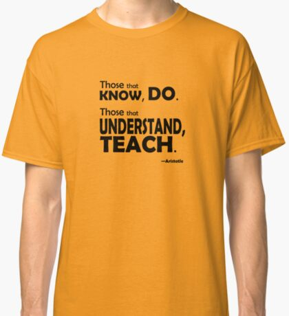 Those that know, do. Those that understand, teach. Classic T-Shirt
