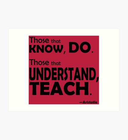 Those that know, do. Those that understand, teach. Art Print