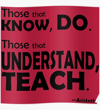 Those that know, do. Those that understand, teach. Poster
