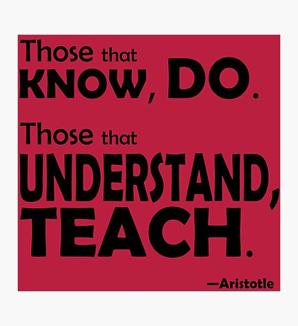 Those that know, do. Those that understand, teach. Photographic Print