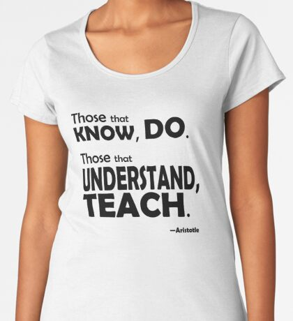 Those that know, do. Those that understand, teach. Premium Scoop T-Shirt