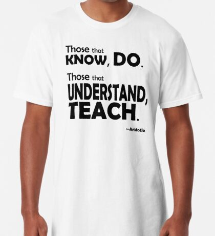 Those that know, do. Those that understand, teach. Long T-Shirt