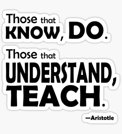 Those that know, do. Those that understand, teach. Sticker