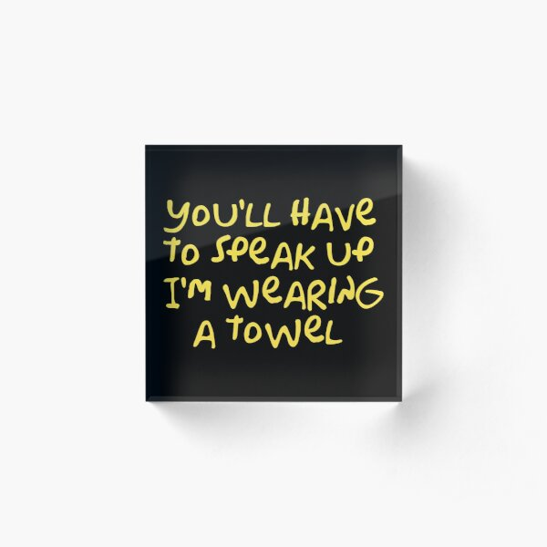 You'll have to speak up I'm wearing a towel Acrylic Block