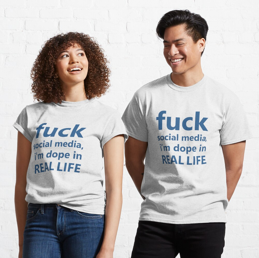 Fuck social media, i'm dope in real life Classic T-Shirt
