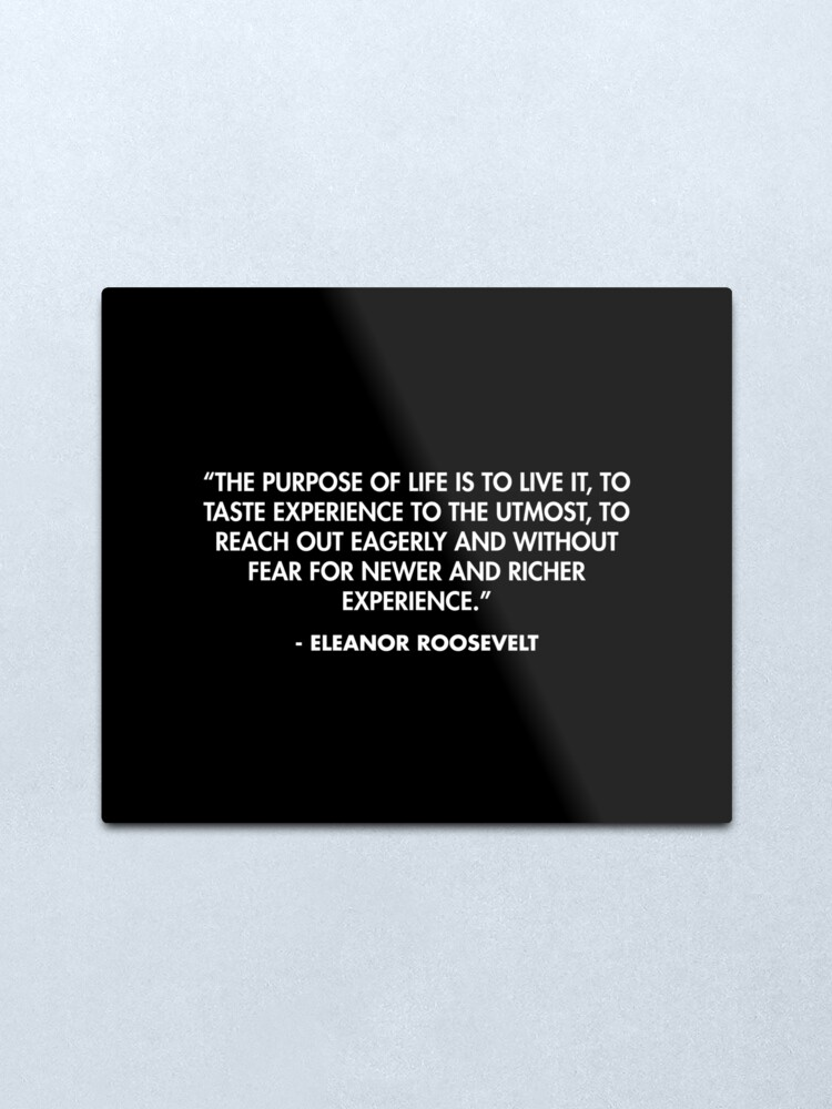 """Alternate view of """"The purpose of life is to live it, to taste experience to the utmost, to reach out eagerly and without fear for newer and richer experience."""" - Eleanor Roosevelt  Metal Print"""
