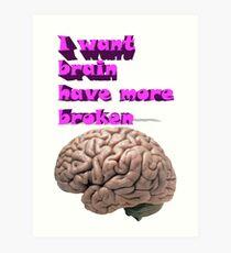 I want brain have more broken Art Print