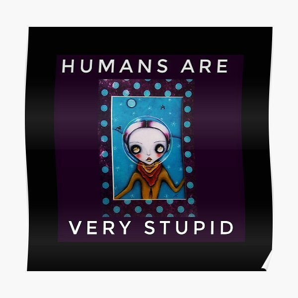 HUMANS ARE VERY STUPID Poster