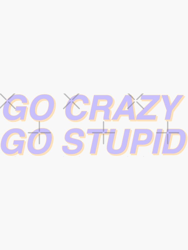 go crazy go stupid by alexa1125