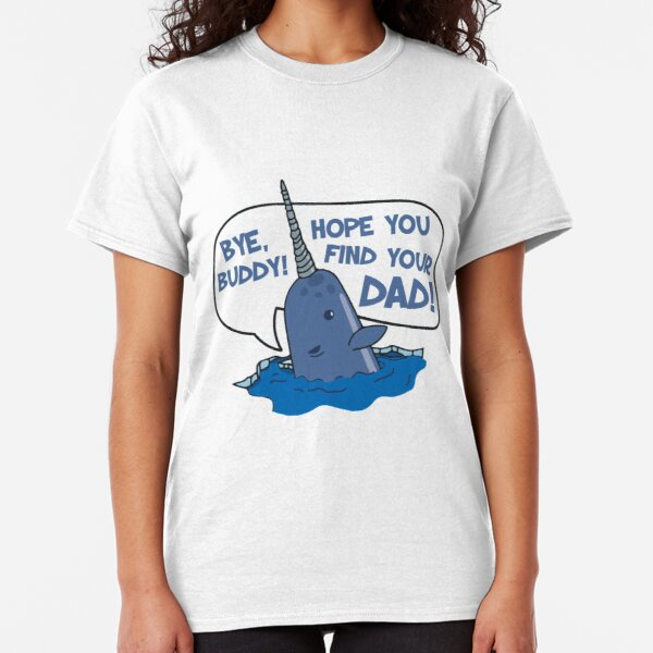 Elf - Bye Buddy Hope You Find Your Dad Narwhal Quote Classic T-Shirt
