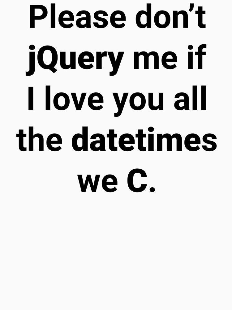 Please don't jQuery me if I love you all the datetimes we C by Ululoo