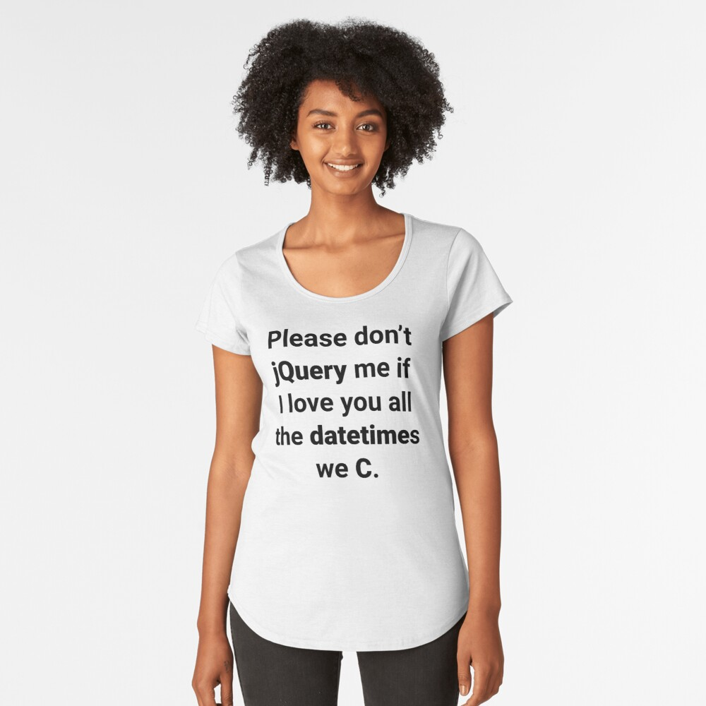 Please don't jQuery me if I love you all the datetimes we C Premium Scoop T-Shirt