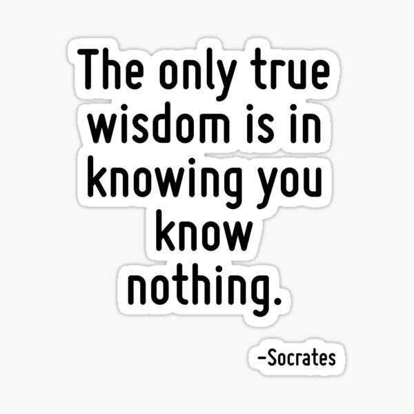 The only true wisdom is in knowing you know nothing. Sticker