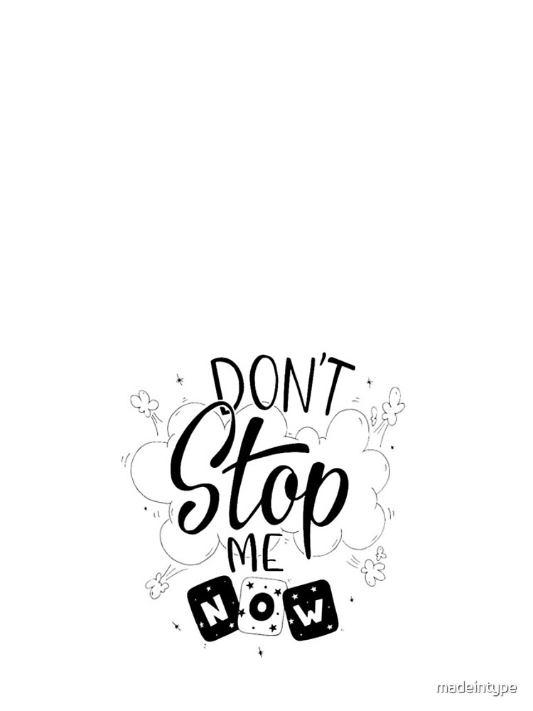 Don´t stop me now! by madeintype
