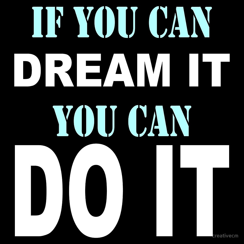 if you can dream you can do it. by creativecm