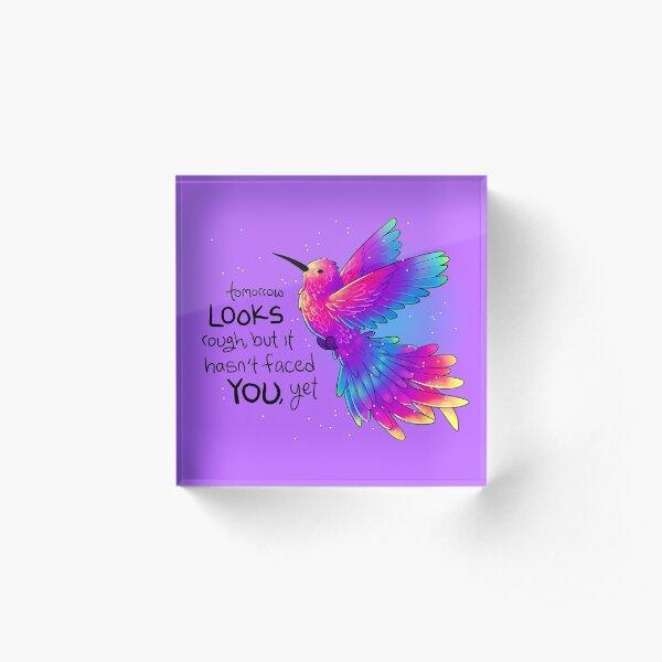 """Tomorrow LOOKS rough, but it hasn't faced YOU, yet"" Rainbow Hummingbird Acrylic Block"
