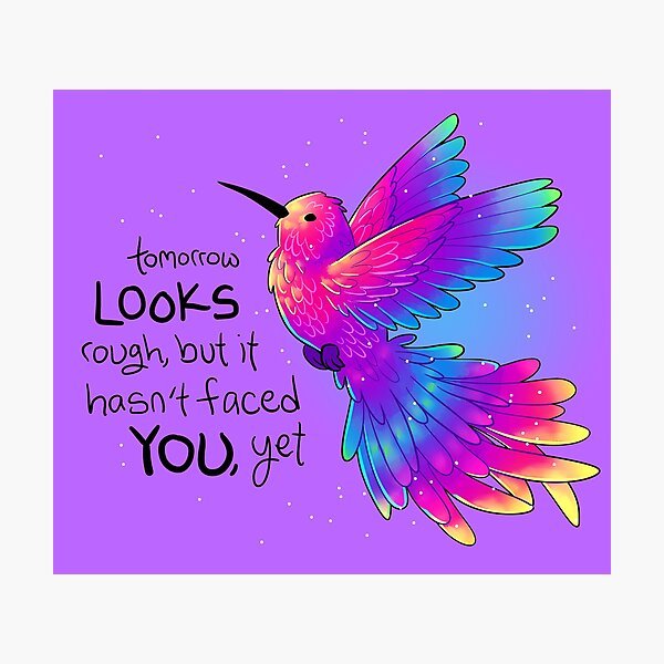 """Tomorrow LOOKS rough, but it hasn't faced YOU, yet"" Rainbow Hummingbird Photographic Print"