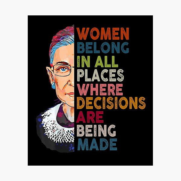 Women belong in all places Ruth Bader Ginsburg Tshirt Photographic Print