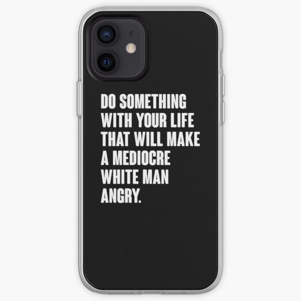 Do Something With Your Life That Will Make A Mediocre White Man Angry iPhone Soft Case