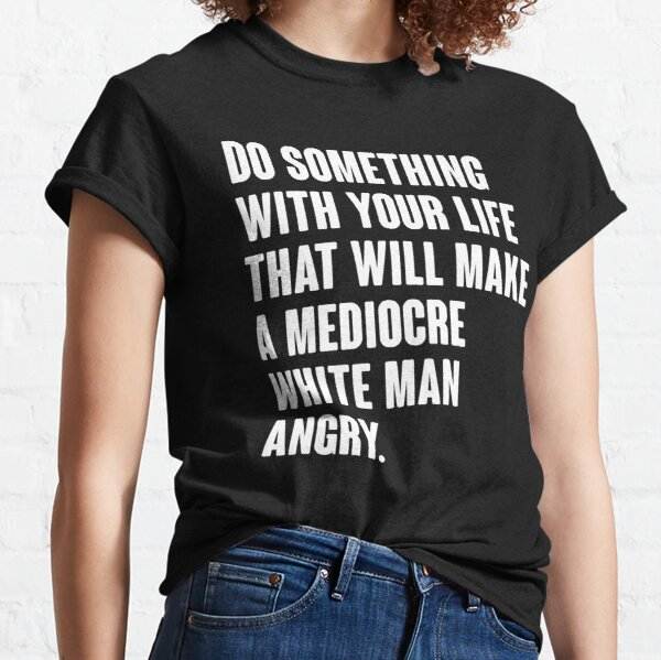 Do Something With Your Life That Will Make A Mediocre White Man Angry Classic T-Shirt