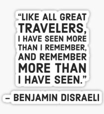"""""""Like all great travelers, I have seen more than I remember, and remember more than I have seen."""" Benjamin Disraeli Sticker"""