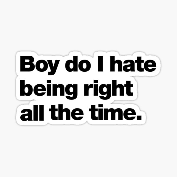 Boy do I hate being right all the time Sticker