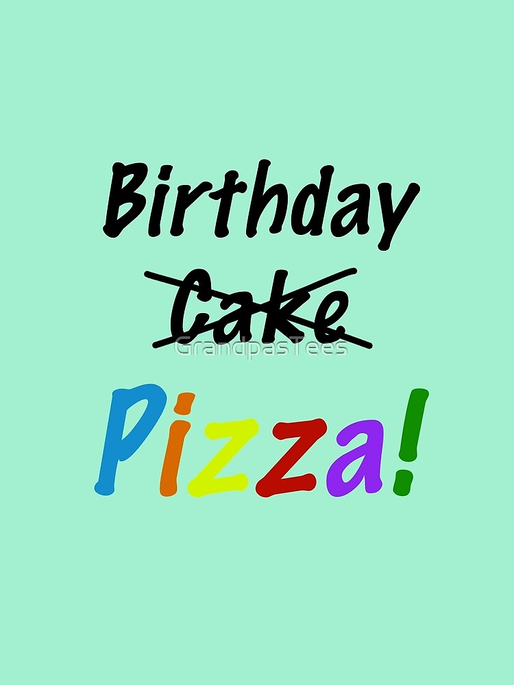 Funny Birthday Pizza Not Cake Slogan Shows Your Preference by GrandpasTees