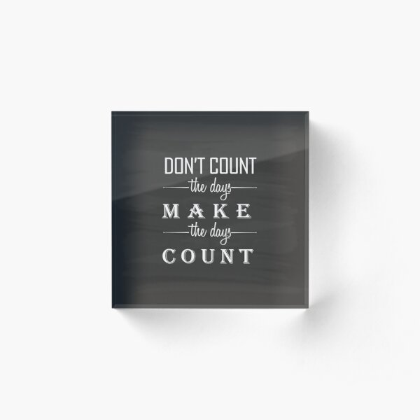 Don't count the days, make the days count Acrylic Block