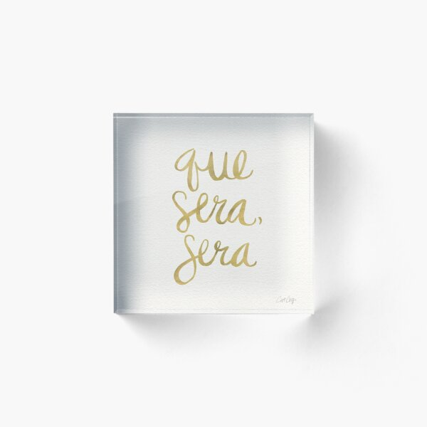 Whatever Will Be, Will Be (Gold Ink) Acrylic Block