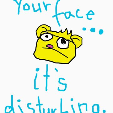 Your face disturbs me. by kittenskittles