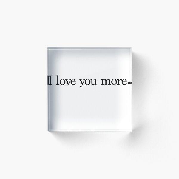 I love you more. Acrylic Block