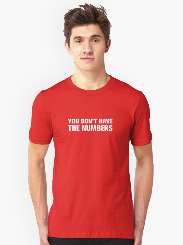 You dont have the numbers! Unisex T-Shirt Front