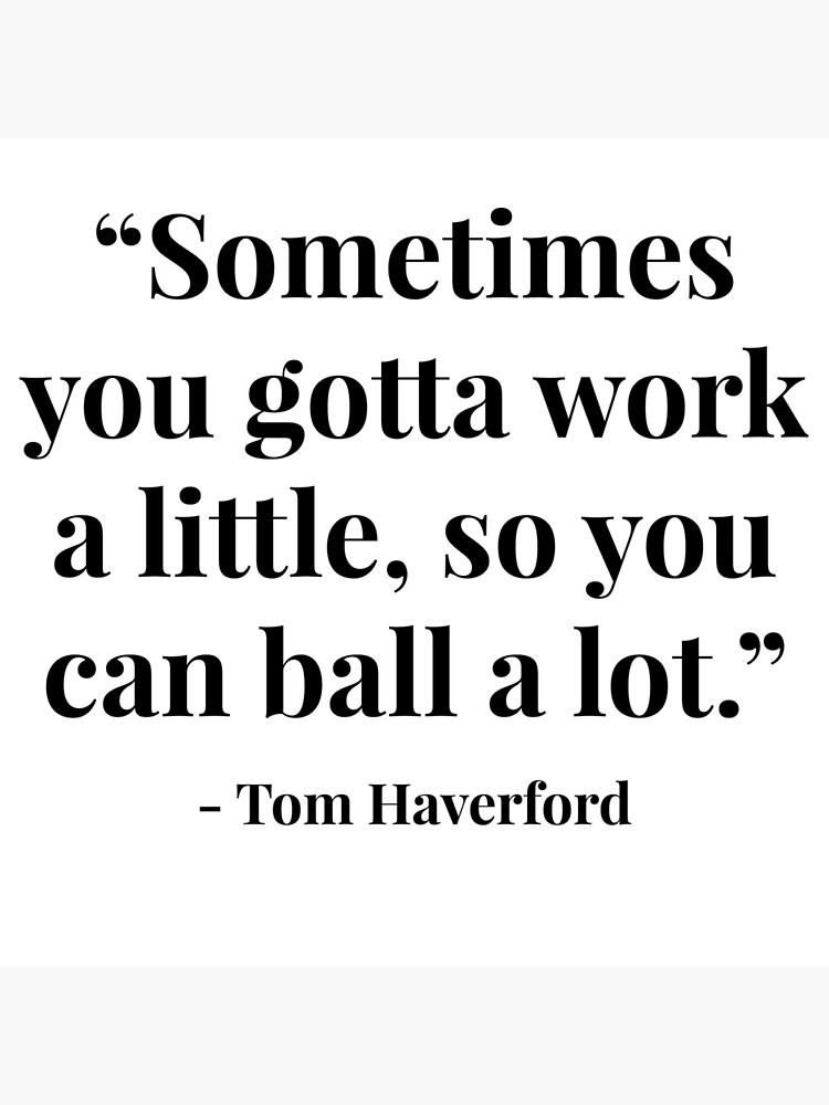 """""""Sometimes you gotta work a little, so you can ball a lot."""" - Tom Haverford by lrschh"""