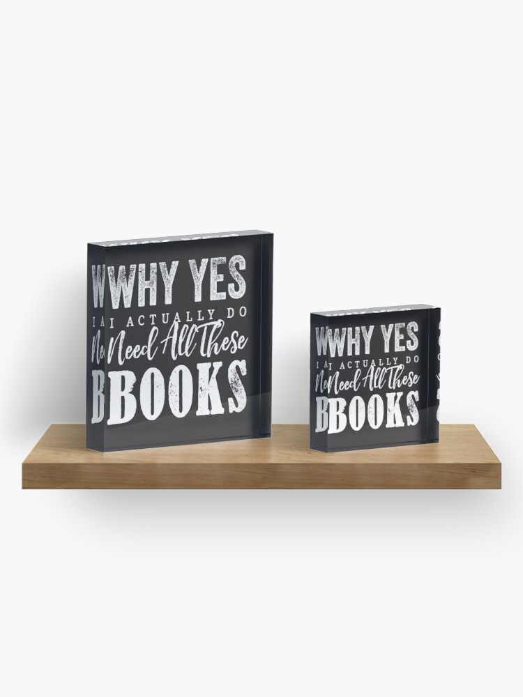 Alternate view of Why Yes, I Actually Do Need All These Books Acrylic Block