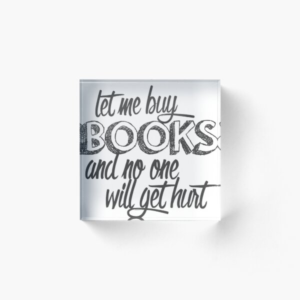 Let Me Buy Books and No One Will Get Hurt Acrylic Block