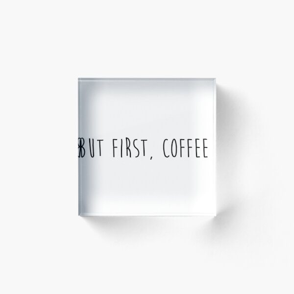 but first, coffee Acrylic Block