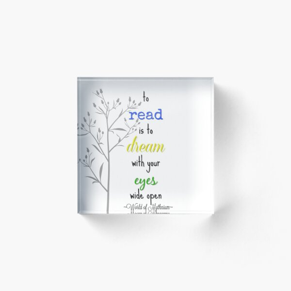 To read is to dream with your eyes wide open Acrylic Block