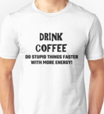 Drink Coffee Do Stupid Things Faster With More Energy! T-Shirt