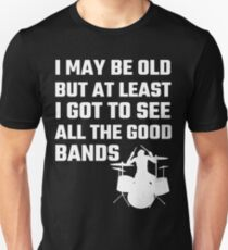 I May Be Old But At Least I Got To See All The Good Bands Unisex T-Shirt