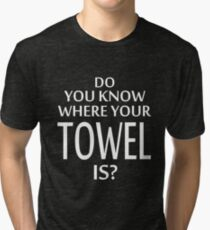 Do You Know Where Your Towel Is ? hitchhikers guide  Tri-blend T-Shirt