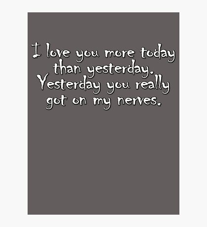 I love you more today than yesterday. Yesterday you really got on my nerves. Photographic Print