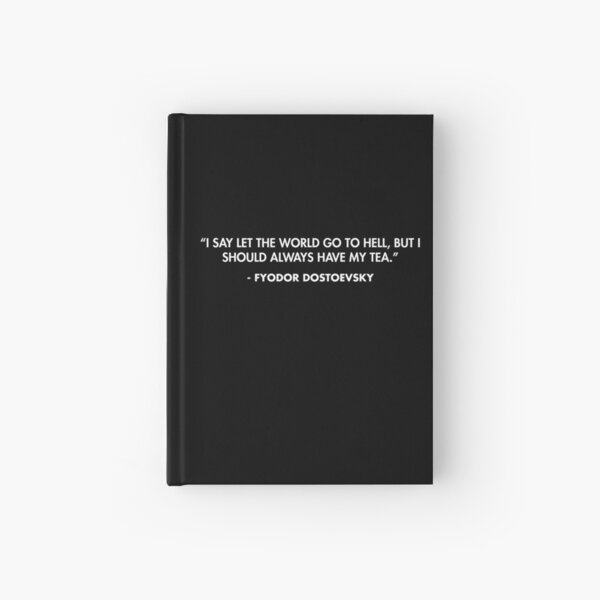 """""""I say let the world go to hell, but I should always have my tea."""" - Fyodor Dostoevsky Hardcover Journal"""